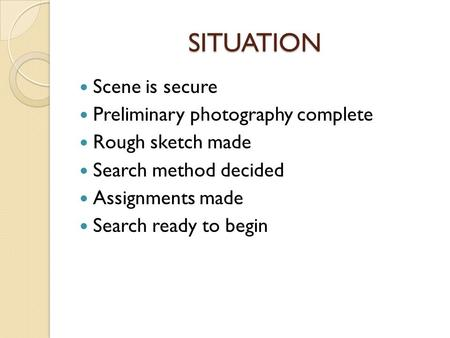 SITUATION Scene is secure Preliminary photography complete Rough sketch made Search method decided Assignments made Search ready to begin.