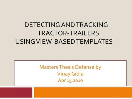 DETECTING AND TRACKING TRACTOR-TRAILERS USING VIEW-BASED TEMPLATES Masters Thesis Defense by Vinay Gidla Apr 19,2010.