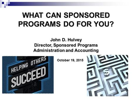 WHAT CAN SPONSORED PROGRAMS DO FOR YOU? John D. Hulvey Director, Sponsored Programs Administration and Accounting October 19, 2015 October 19, 2015.