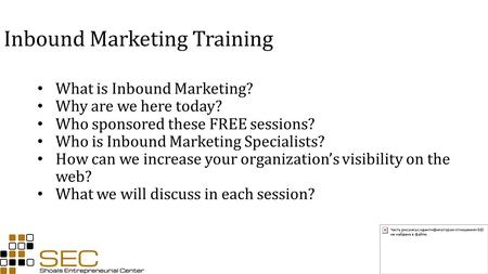 Inbound Marketing Training What is Inbound Marketing? Why are we here today? Who sponsored these FREE sessions? Who is Inbound Marketing Specialists? How.
