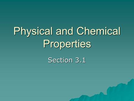 Physical and Chemical Properties Section 3.1. A physical property is a characteristic that you can observe without changing or trying to change the composition.