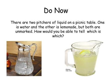 Do Now There are two pitchers of liquid on a picnic table. One is water and the other is lemonade, but both are unmarked. How would you be able to tell.