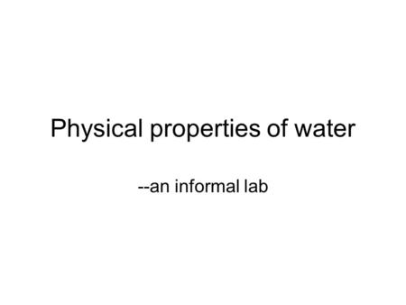 Physical properties of water --an informal lab. Purpose To measure several physical properties of water, and compare those properties to acetone and lighter.