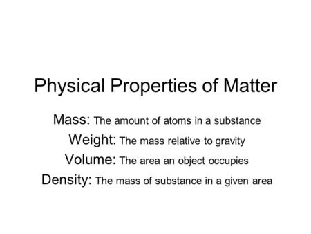 Physical Properties of Matter Mass: The amount of atoms in a substance Weight: The mass relative to gravity Volume: The area an object occupies Density: