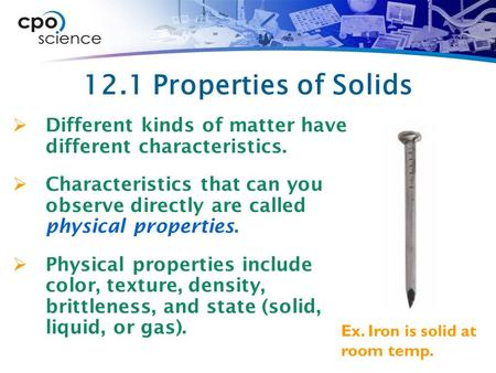 12.1 Properties of Solids Different kinds of matter have different characteristics. Characteristics that can you observe directly are called physical.