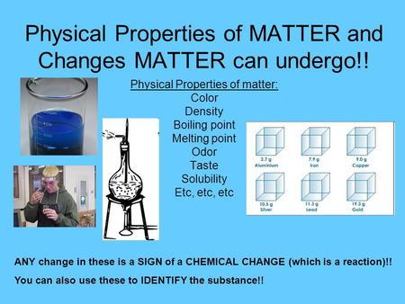 Physical Properties of MATTER and Changes MATTER can undergo!! Physical Properties of matter: Color Density Boiling point Melting point Odor Taste Solubility.