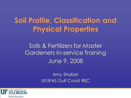 Soil Profile, Classification and Physical Properties Soils & Fertilizers for Master Gardeners In-service Training June 9, 2008 Amy Shober UF/IFAS Gulf.