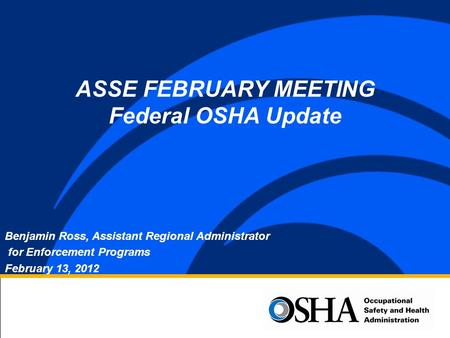 Benjamin Ross, Assistant Regional Administrator for Enforcement Programs February 13, 2012 ASSE FEBRUARY MEETING Federal OSHA Update.