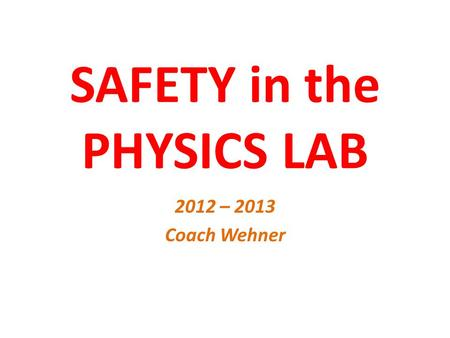 SAFETY in the PHYSICS LAB 2012 – 2013 Coach Wehner.