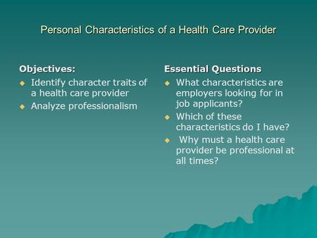 Personal Characteristics of a Health Care Provider Objectives:   Identify character traits of a health care provider   Analyze professionalism Essential.