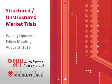 Structured / Unstructured Market Trials Weekly Update – Friday Meeting August 2, 2013.