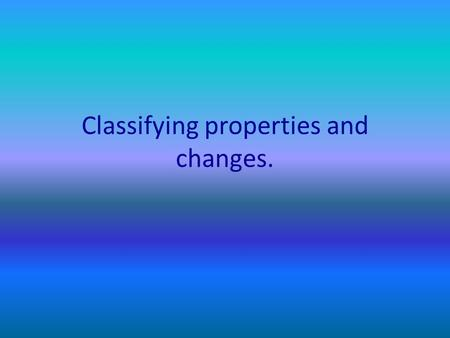 Classifying properties and changes.. Classifying Properties Ask yourself the following questions. How do I know this property exists? – Did I touch it?