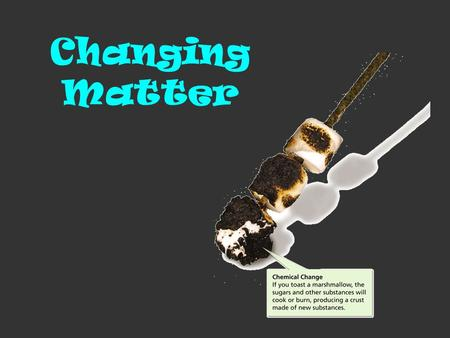 Changing Matter. Matter can be described in terms of two kinds of properties: Physical properties Chemical properties.