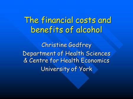 The financial costs and benefits of alcohol The financial costs and benefits of alcohol Christine Godfrey Department of Health Sciences & Centre for Health.