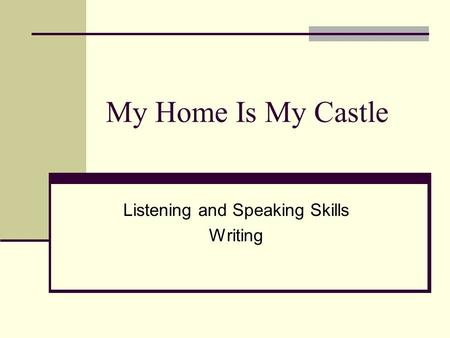 My Home Is My Castle Listening and Speaking Skills Writing.