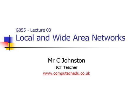 Mr C Johnston ICT Teacher www.computechedu.co.uk G055 - Lecture 03 Local and Wide Area Networks.