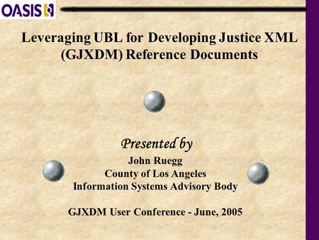 Leveraging UBL for Developing Justice XML (GJXDM) Reference Documents John Ruegg County of Los Angeles Information Systems Advisory Body GJXDM User Conference.