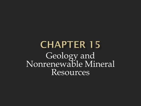 Geology and Nonrenewable Mineral Resources.  The earth is made up of a core, mantle, and crust and is constantly changing as a result of processes taking.