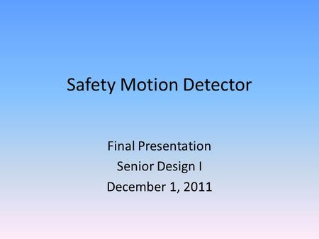 Safety Motion Detector Final Presentation Senior Design I December 1, 2011.