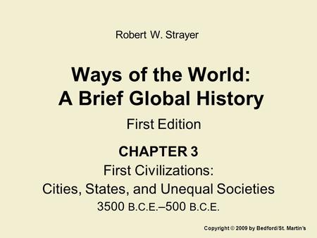 Ways of the World: A Brief Global History First Edition CHAPTER 3 First Civilizations: Cities, States, and Unequal Societies 3500 B.C.E. –500 B.C.E. Copyright.