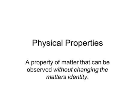 Physical Properties A property of matter that can be observed without changing the matters identity.