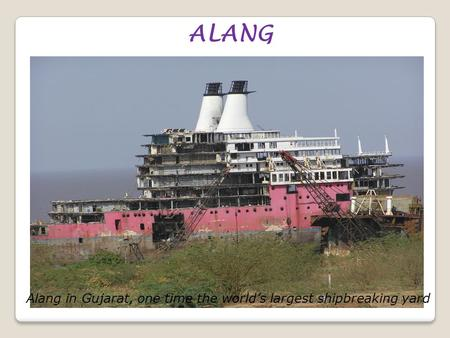 ALANG Alang in Gujarat, one time the world's largest shipbreaking yard.