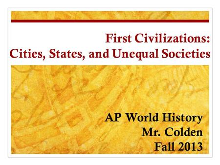 First Civilizations: Cities, States, and Unequal Societies AP World History Mr. Colden Fall 2013.