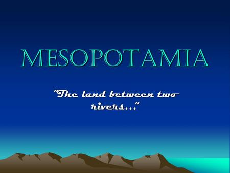 "MESOPOTAMIA ""The land between two rivers…"". mesopotamia Mesopotamia is located in the Middle East in present-day Iraq…"