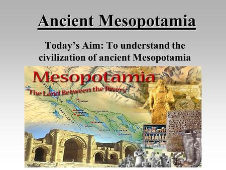 Ancient Mesopotamia Today's Aim: To understand the civilization of ancient Mesopotamia.
