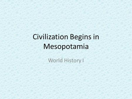 Civilization Begins in Mesopotamia World History I.