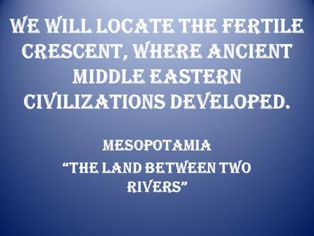 "We will Locate The Fertile Crescent, where Ancient Middle Eastern civilizations developed. Mesopotamia ""The Land Between Two Rivers"""