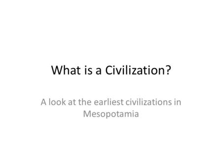 What is a Civilization? A look at the earliest civilizations in Mesopotamia.