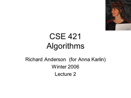 CSE 421 Algorithms Richard Anderson (for Anna Karlin) Winter 2006 Lecture 2.