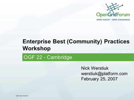 © 2007 Open Grid Forum Enterprise Best (Community) Practices Workshop OGF 22 - Cambridge Nick Werstiuk February 25, 2007.
