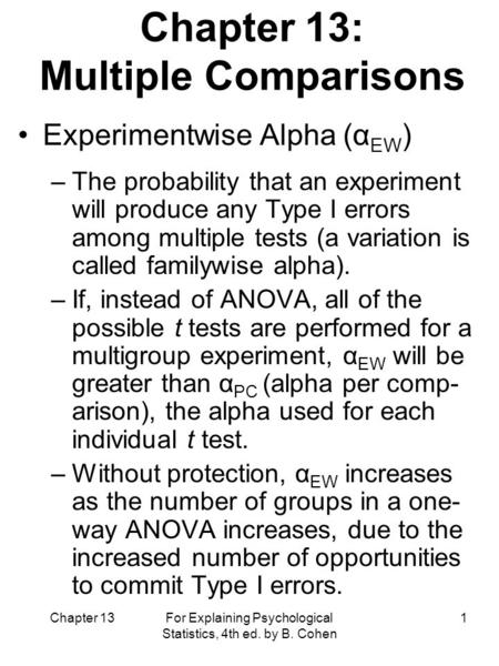 Chapter 13 For Explaining Psychological Statistics, 4th ed. by B. Cohen 1 Chapter 13: Multiple Comparisons Experimentwise Alpha (α EW ) –The probability.