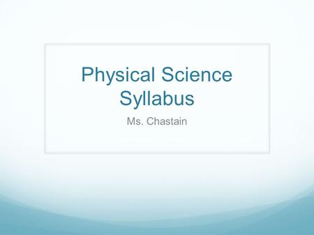 Physical Science Syllabus Ms. Chastain. Content Physical Science is an introduction to Physics and Chemistry. Some of the topics we will be covering this.