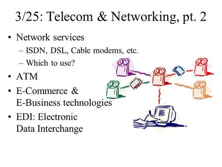 3/25: Telecom & Networking, pt. 2 Network services –ISDN, DSL, Cable modems, etc. –Which to use? ATM E-Commerce & E-Business technologies EDI: Electronic.