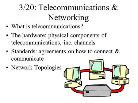 3/20: Telecommunications & Networking What is telecommunications? The hardware: physical components of telecommunications, inc. channels Standards: agreements.