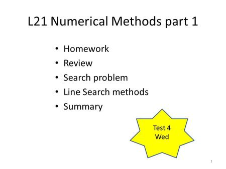 L21 Numerical Methods part 1 Homework Review Search problem Line Search methods Summary 1 Test 4 Wed.