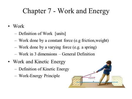Chapter 7 - Work and Energy Work –Definition of Work [units] –Work done by a constant force (e.g friction,weight) –Work done by a varying force (e.g. a.