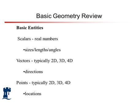 Basic Entities Scalars - real numbers sizes/lengths/angles Vectors - typically 2D, 3D, 4D directions Points - typically 2D, 3D, 4D locations Basic Geometry.