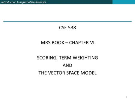 Introduction to Information Retrieval CSE 538 MRS BOOK – CHAPTER VI SCORING, TERM WEIGHTING AND THE VECTOR SPACE MODEL 1.