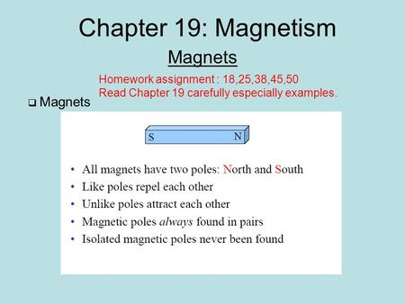 Chapter 19: Magnetism Magnets  Magnets Homework assignment : 18,25,38,45,50 Read Chapter 19 carefully especially examples.