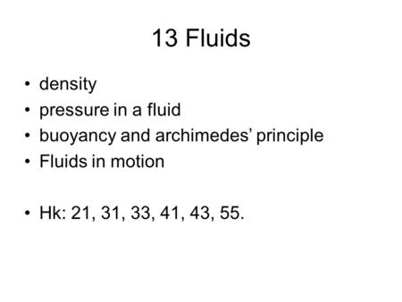 13 Fluids density pressure in a fluid buoyancy and archimedes' principle Fluids in motion Hk: 21, 31, 33, 41, 43, 55.