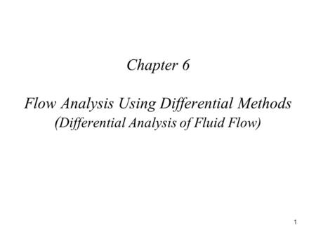 1 Chapter 6 Flow Analysis Using Differential Methods ( Differential Analysis of Fluid Flow)