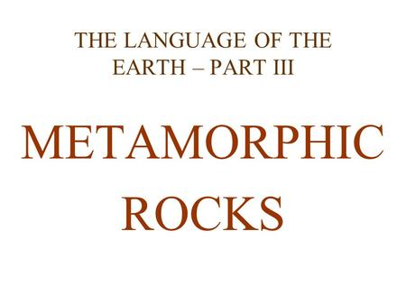 THE LANGUAGE OF THE EARTH – PART III METAMORPHIC ROCKS.