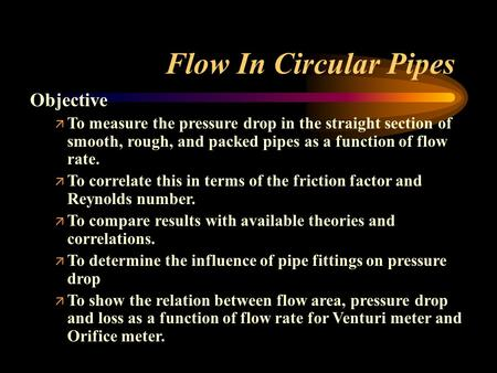 Flow In Circular Pipes Objective ä To measure the pressure drop in the straight section of smooth, rough, and packed pipes as a function of flow rate.