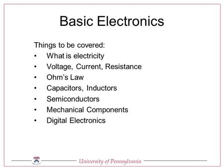 University of Pennsylvania Basic Electronics Things to be covered: What is electricity Voltage, Current, Resistance Ohm's Law Capacitors, Inductors Semiconductors.