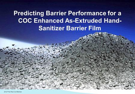 2012 Flex Pack Conference Predicting Barrier Performance for a COC Enhanced As-Extruded Hand- Sanitizer Barrier Film.