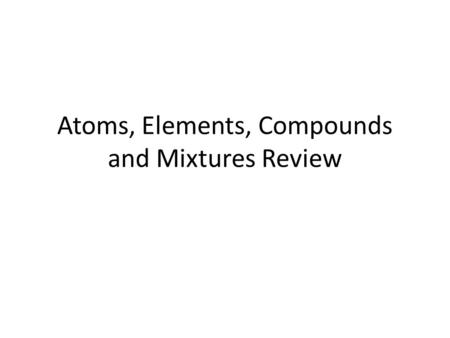 Atoms, Elements, Compounds and Mixtures Review. All matter is made up of ATOMS.